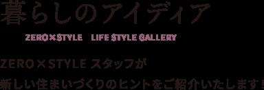 暮らしのアイディア ZERO×STYLE LIFE STYLE GALLERY ZERO×STYLEスタッフが新しい住まいづくりのヒントをご紹介いたします!